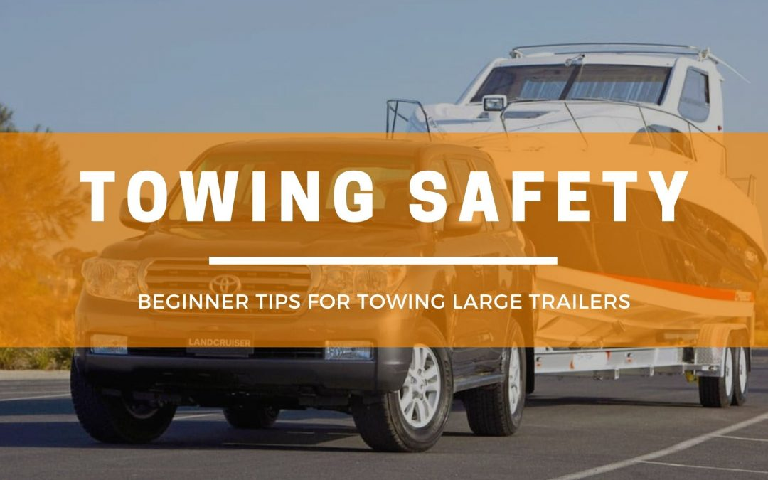 Beginner tips for towing large trailers